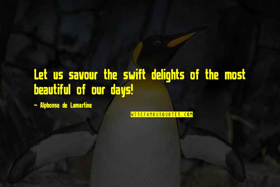 Beautiful Day Quotes By Alphonse De Lamartine: Let us savour the swift delights of the
