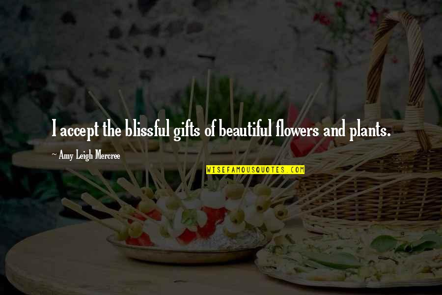 Beautiful Day Quotes By Amy Leigh Mercree: I accept the blissful gifts of beautiful flowers