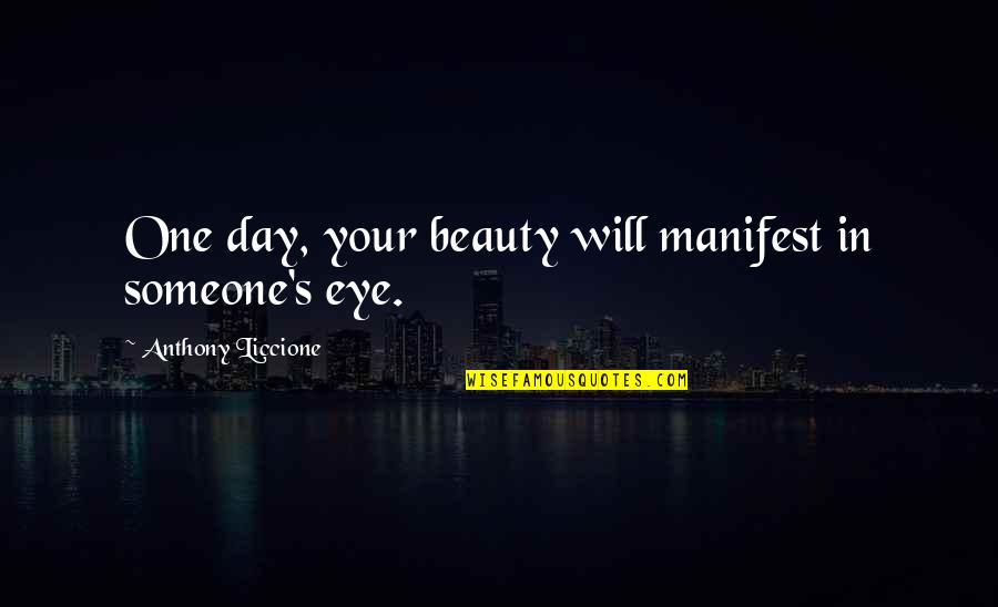 Beautiful Day Quotes By Anthony Liccione: One day, your beauty will manifest in someone's