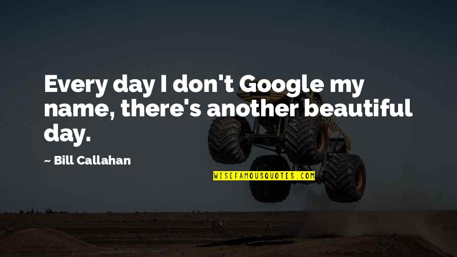 Beautiful Day Quotes By Bill Callahan: Every day I don't Google my name, there's