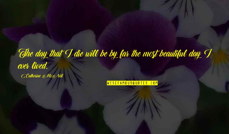 Beautiful Day Quotes By Catherine McNeil: The day that I die will be by