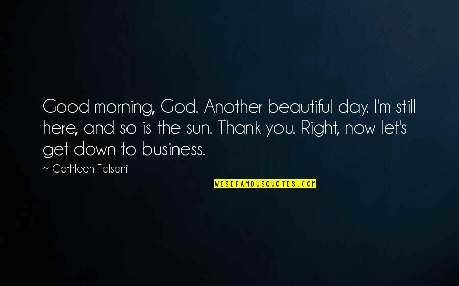 Beautiful Day Quotes By Cathleen Falsani: Good morning, God. Another beautiful day. I'm still