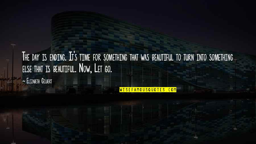Beautiful Day Quotes By Elizabeth Gilbert: The day is ending. It's time for something