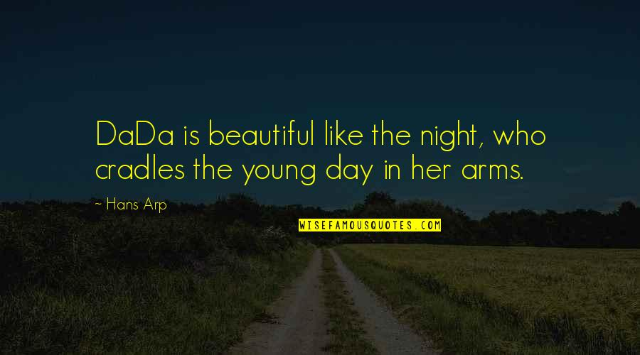 Beautiful Day Quotes By Hans Arp: DaDa is beautiful like the night, who cradles