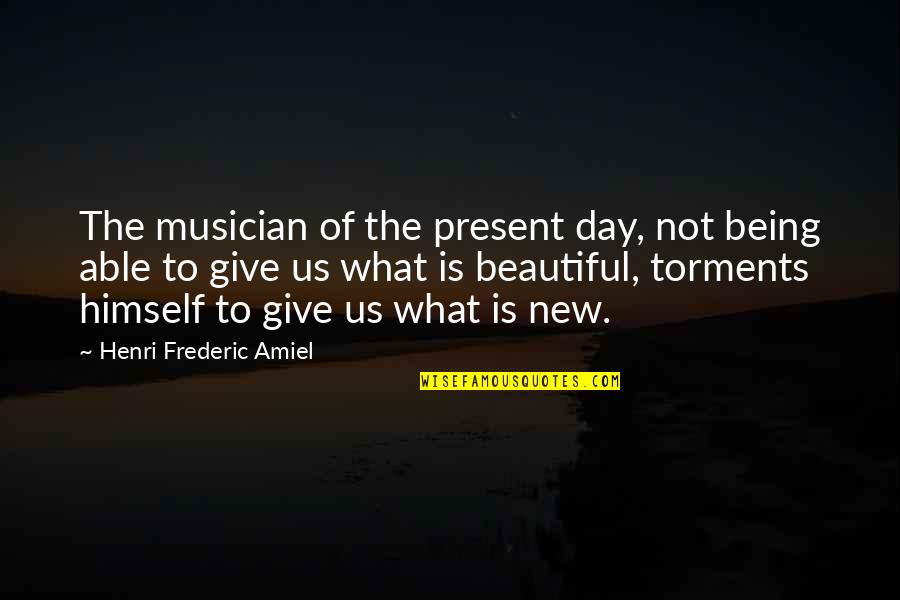 Beautiful Day Quotes By Henri Frederic Amiel: The musician of the present day, not being