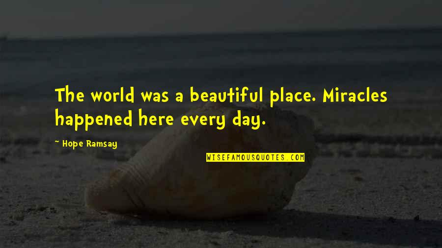Beautiful Day Quotes By Hope Ramsay: The world was a beautiful place. Miracles happened