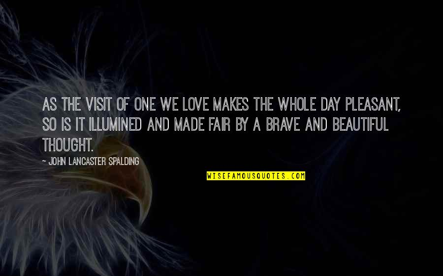 Beautiful Day Quotes By John Lancaster Spalding: As the visit of one we love makes