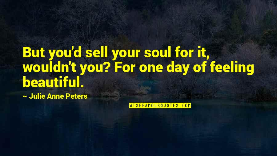 Beautiful Day Quotes By Julie Anne Peters: But you'd sell your soul for it, wouldn't