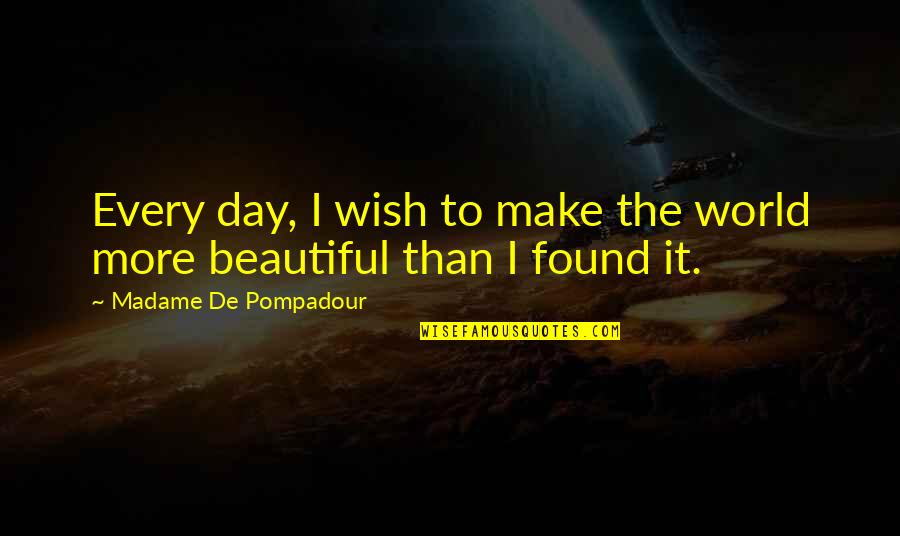 Beautiful Day Quotes By Madame De Pompadour: Every day, I wish to make the world