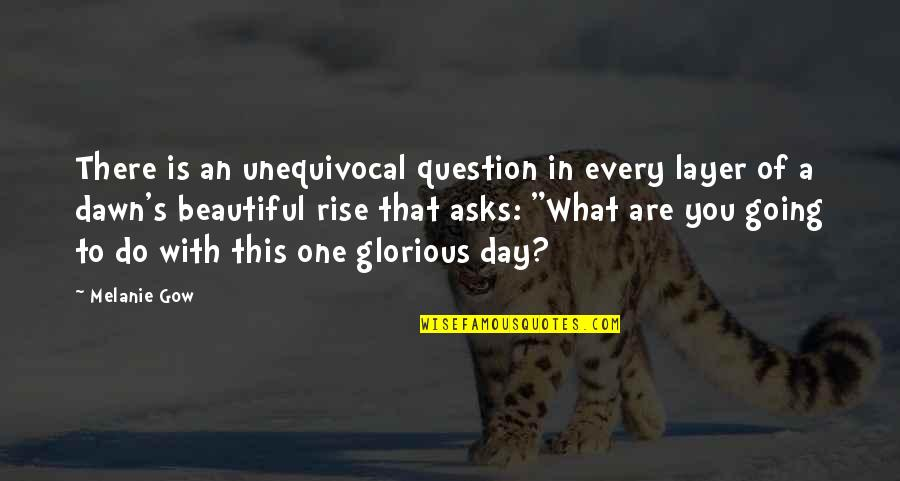 Beautiful Day Quotes By Melanie Gow: There is an unequivocal question in every layer
