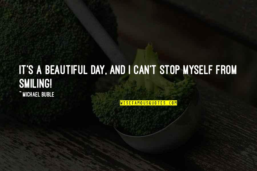 Beautiful Day Quotes By Michael Buble: It's a beautiful day, and I can't stop