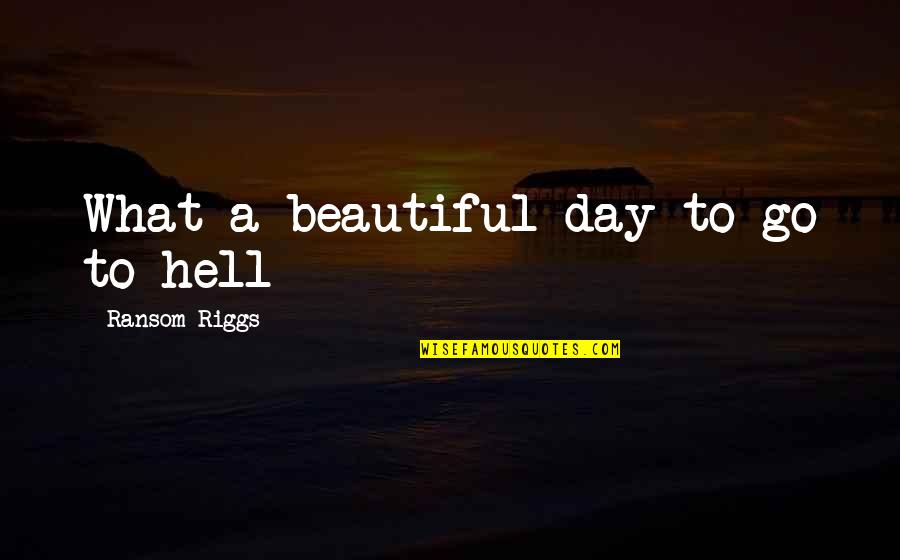 Beautiful Day Quotes By Ransom Riggs: What a beautiful day to go to hell