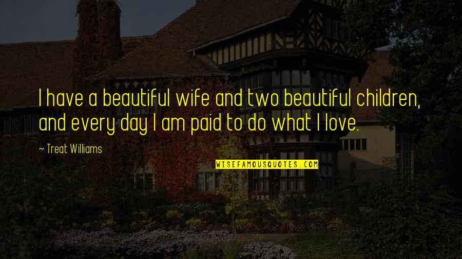 Beautiful Day Quotes By Treat Williams: I have a beautiful wife and two beautiful