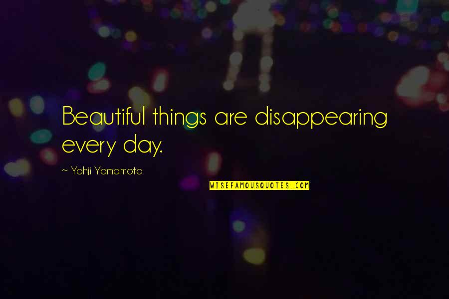 Beautiful Day Quotes By Yohji Yamamoto: Beautiful things are disappearing every day.