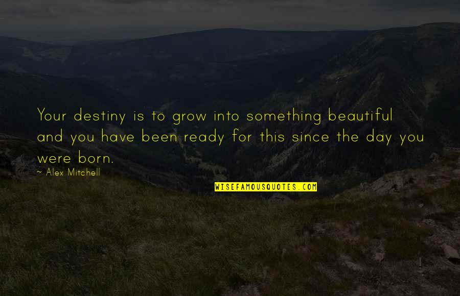Beautiful For You Quotes By Alex Mitchell: Your destiny is to grow into something beautiful