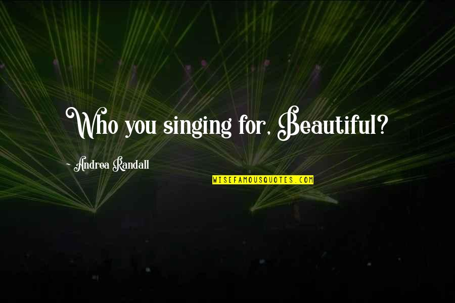 Beautiful For You Quotes By Andrea Randall: Who you singing for, Beautiful?