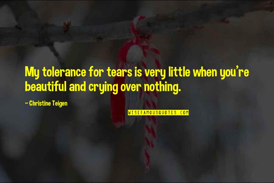 Beautiful For You Quotes By Christine Teigen: My tolerance for tears is very little when