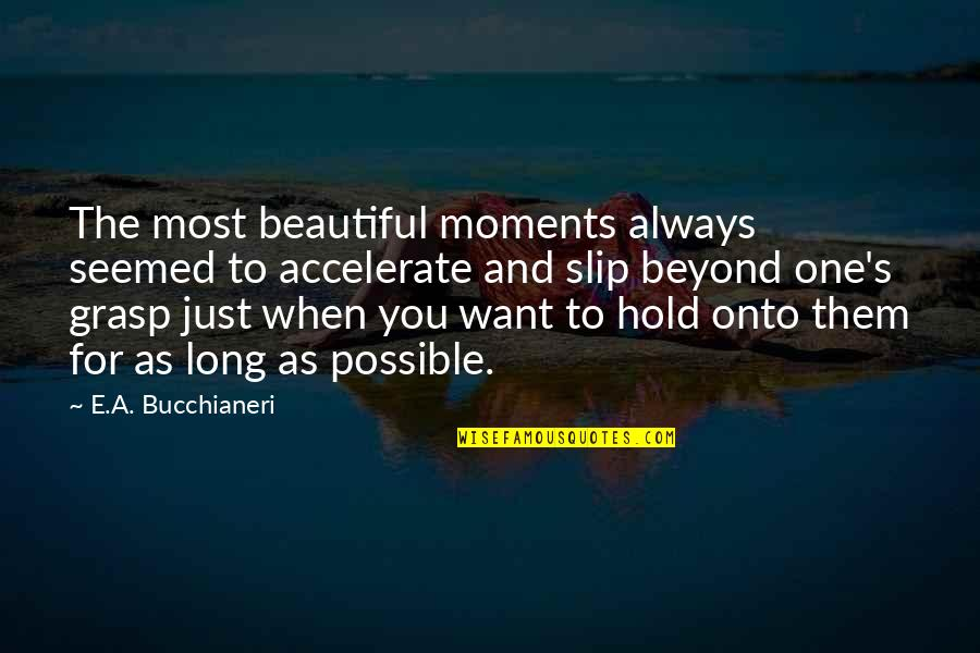 Beautiful For You Quotes By E.A. Bucchianeri: The most beautiful moments always seemed to accelerate