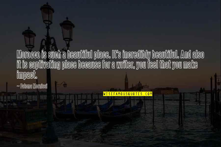 Beautiful For You Quotes By Fatema Mernissi: Morocco is such a beautiful place. It's incredibly