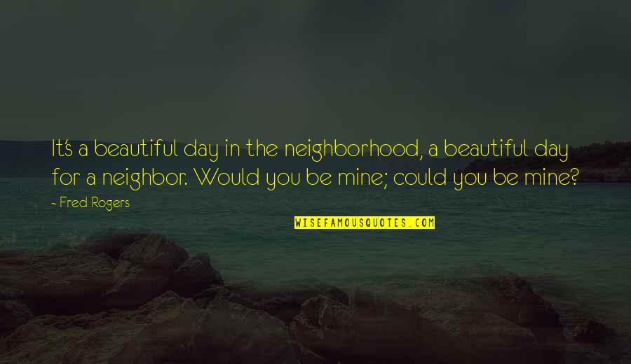 Beautiful For You Quotes By Fred Rogers: It's a beautiful day in the neighborhood, a