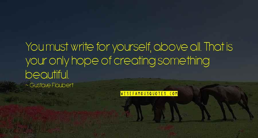Beautiful For You Quotes By Gustave Flaubert: You must write for yourself, above all. That