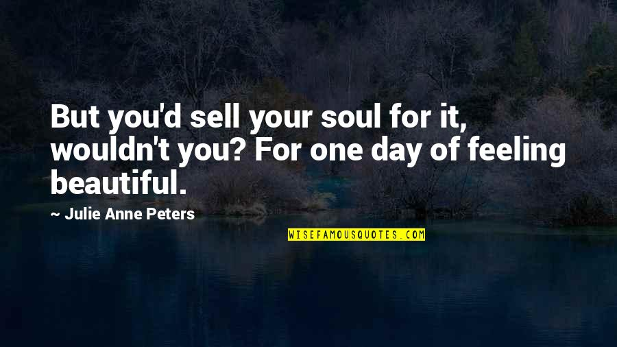 Beautiful For You Quotes By Julie Anne Peters: But you'd sell your soul for it, wouldn't