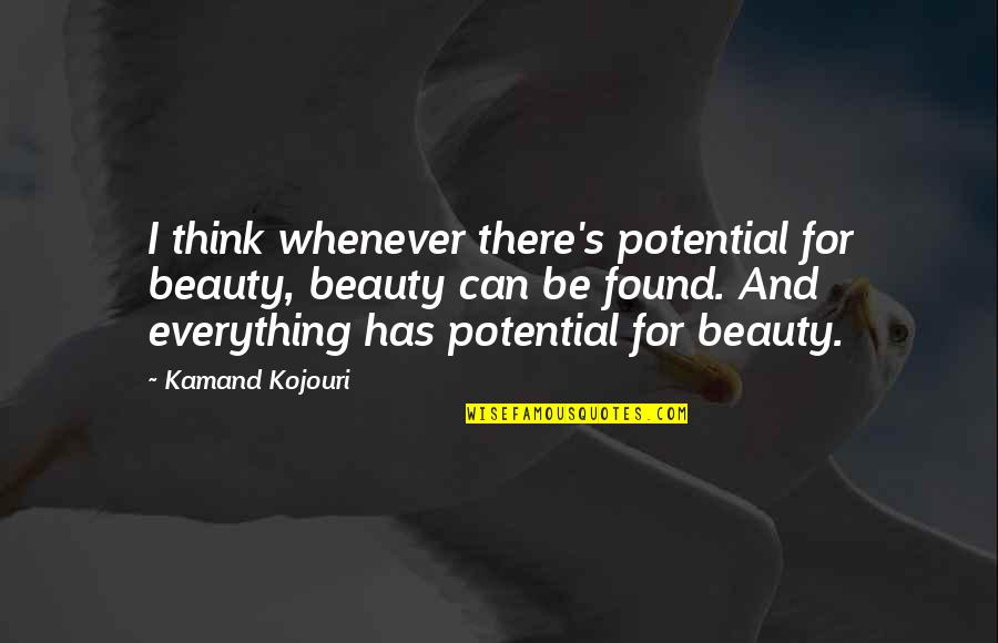 Beautiful For You Quotes By Kamand Kojouri: I think whenever there's potential for beauty, beauty