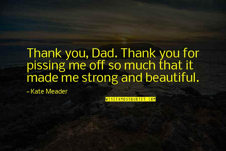 Beautiful For You Quotes By Kate Meader: Thank you, Dad. Thank you for pissing me