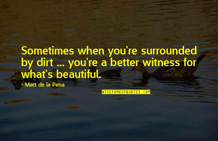 Beautiful For You Quotes By Matt De La Pena: Sometimes when you're surrounded by dirt ... you're