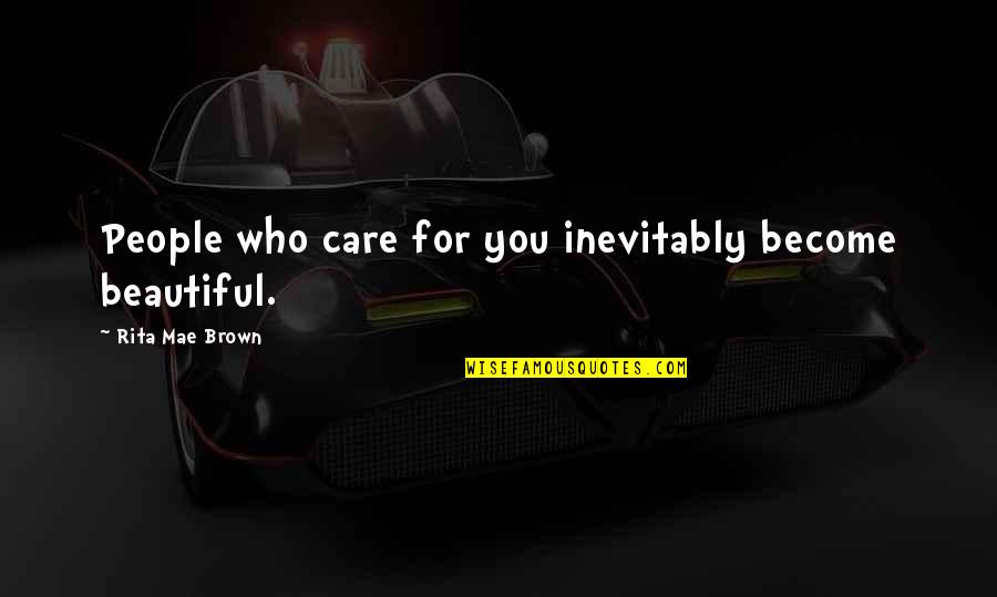 Beautiful For You Quotes By Rita Mae Brown: People who care for you inevitably become beautiful.