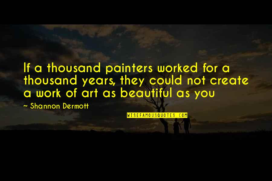 Beautiful For You Quotes By Shannon Dermott: If a thousand painters worked for a thousand