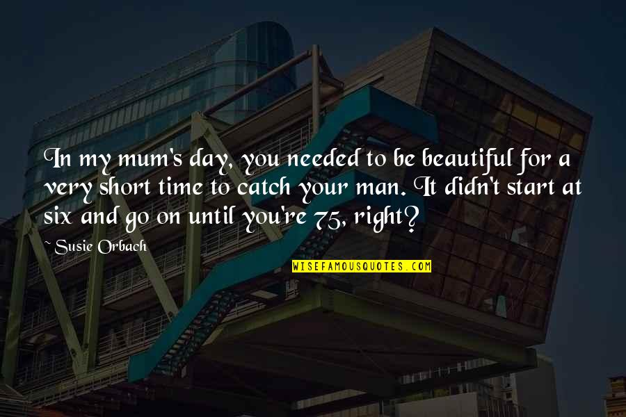 Beautiful For You Quotes By Susie Orbach: In my mum's day, you needed to be