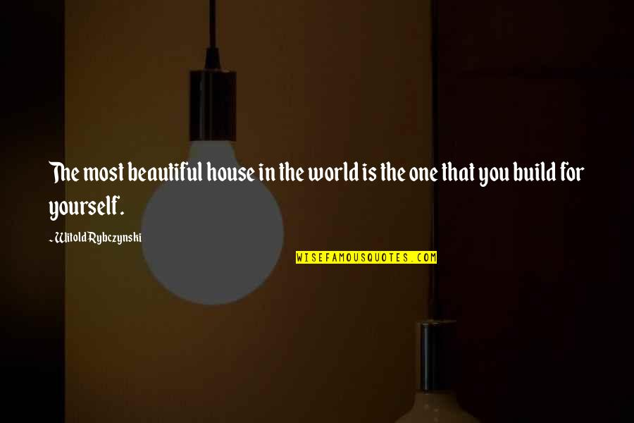Beautiful For You Quotes By Witold Rybczynski: The most beautiful house in the world is