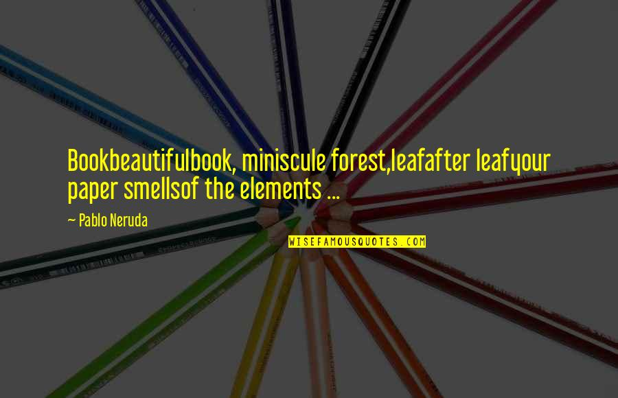 Beautiful Forest Quotes By Pablo Neruda: Bookbeautifulbook, miniscule forest,leafafter leafyour paper smellsof the elements