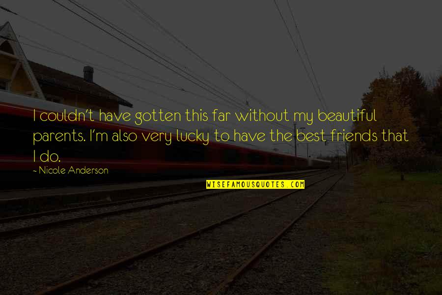 Beautiful Friends Quotes By Nicole Anderson: I couldn't have gotten this far without my