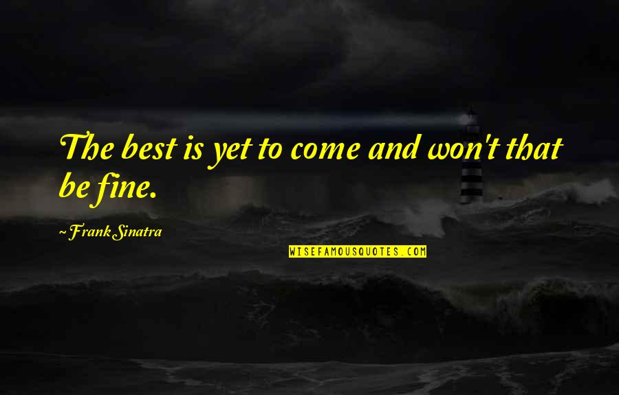 Beautiful Ladies Inside And Out Quotes By Frank Sinatra: The best is yet to come and won't