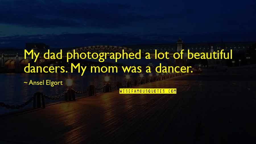 Beautiful Mom To Be Quotes By Ansel Elgort: My dad photographed a lot of beautiful dancers.