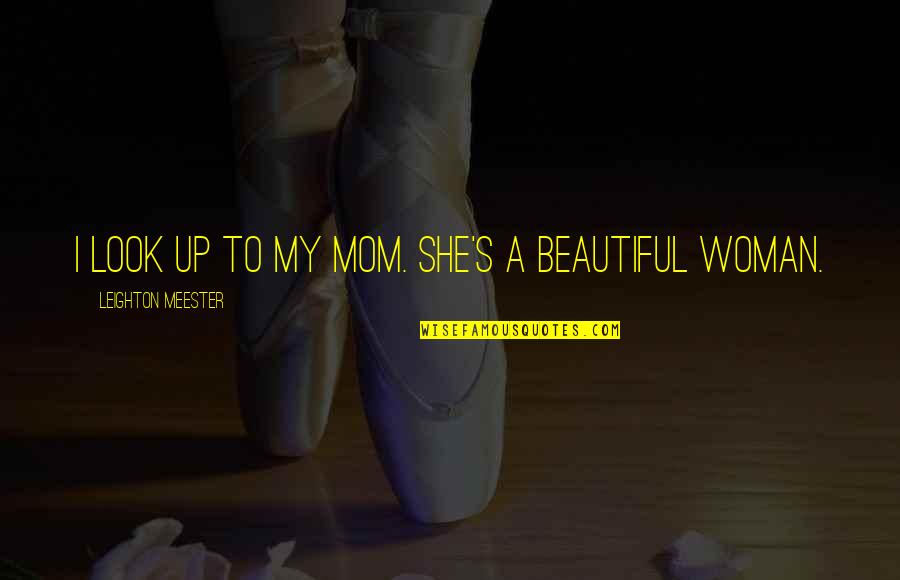 Beautiful Mom To Be Quotes By Leighton Meester: I look up to my mom. She's a