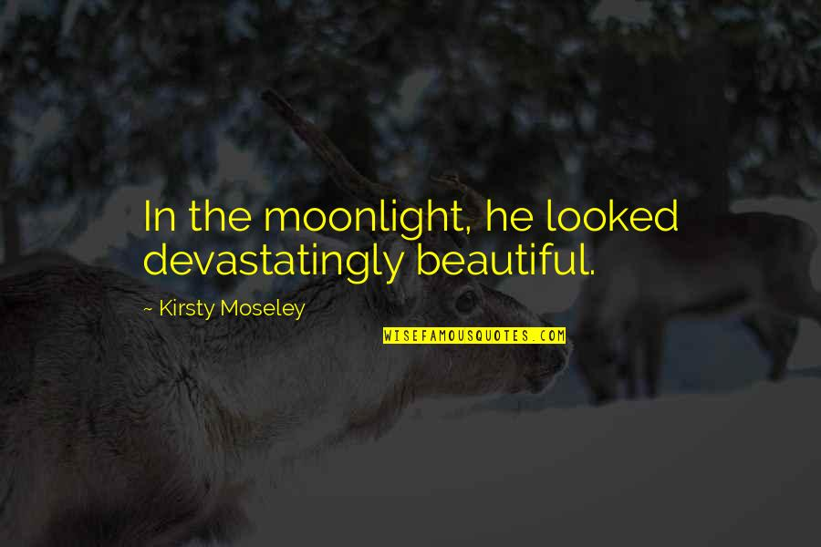 Beautiful Moonlight Quotes By Kirsty Moseley: In the moonlight, he looked devastatingly beautiful.