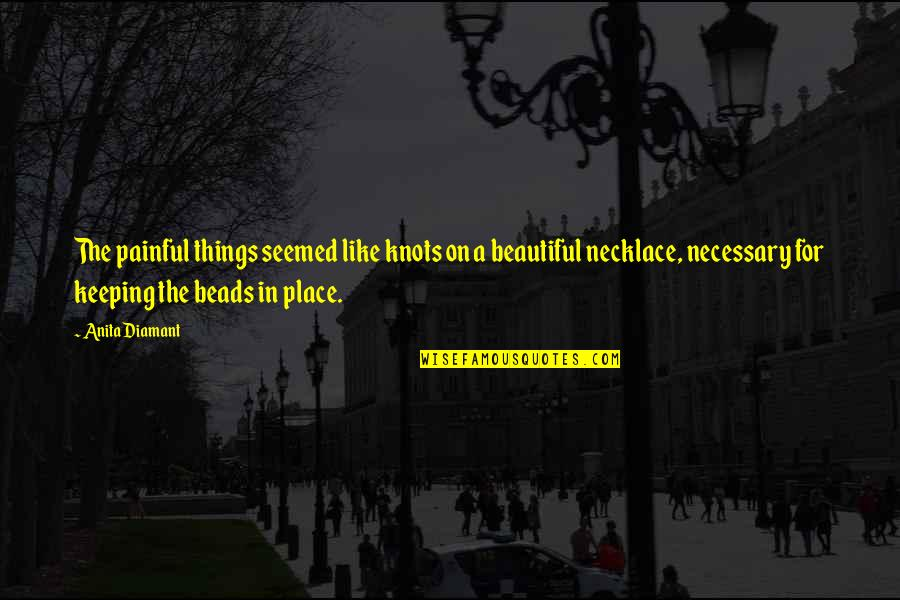 Beautiful Necklace Quotes By Anita Diamant: The painful things seemed like knots on a