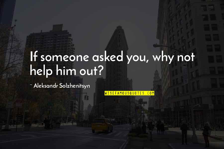 Beautiful Old Dog Quotes By Aleksandr Solzhenitsyn: If someone asked you, why not help him
