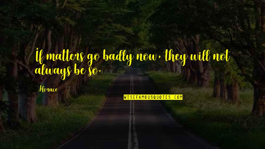 Beautiful Sites Quotes By Horace: If matters go badly now, they will not