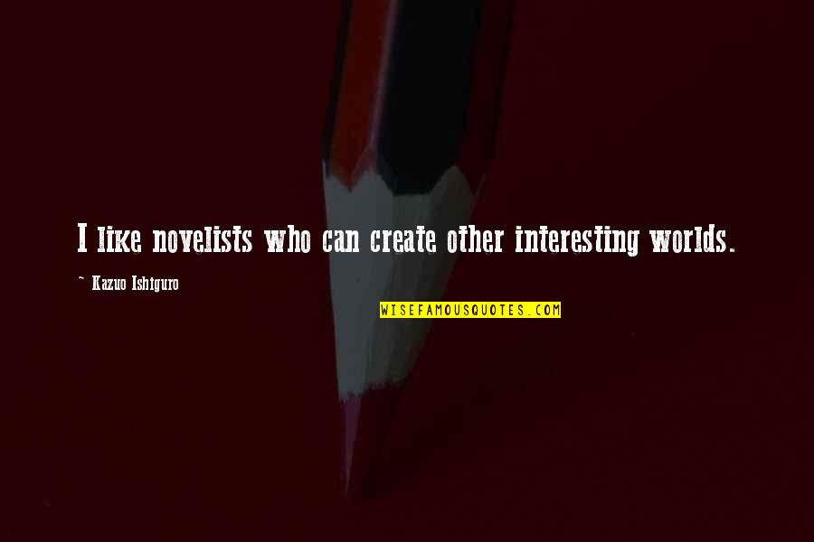 Beautiful Souls Book Quotes By Kazuo Ishiguro: I like novelists who can create other interesting