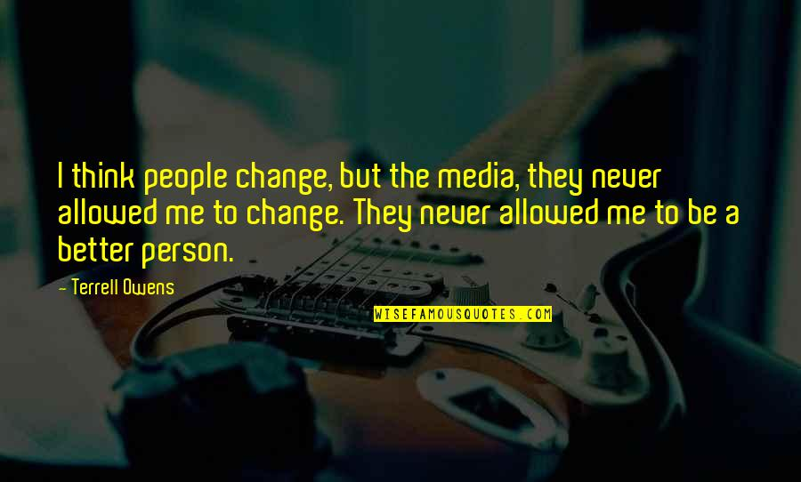 Beautiful Souls Book Quotes By Terrell Owens: I think people change, but the media, they