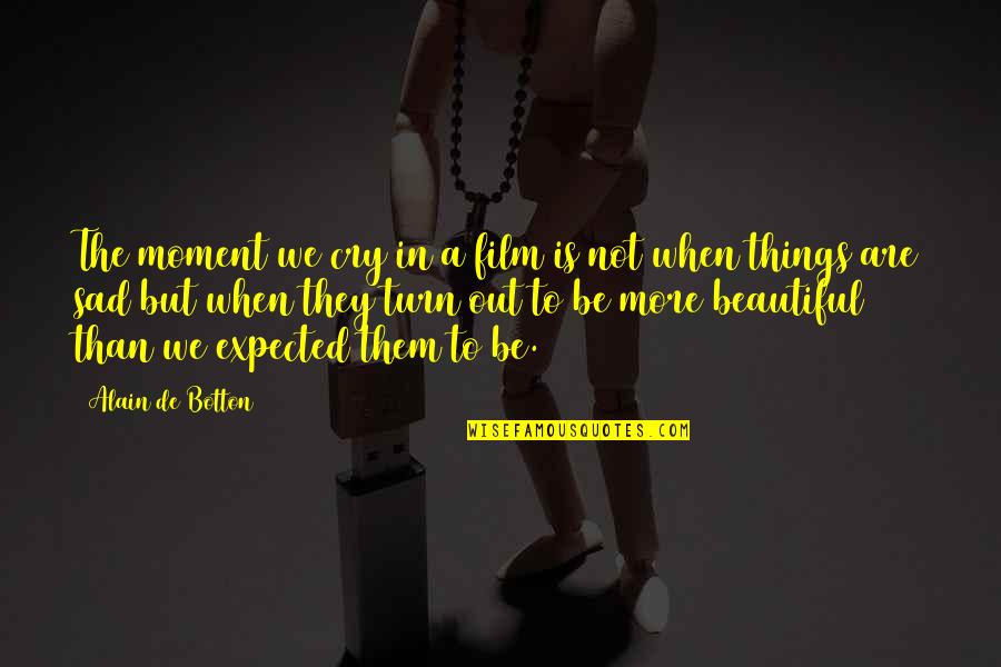 Beautiful Things Quotes By Alain De Botton: The moment we cry in a film is
