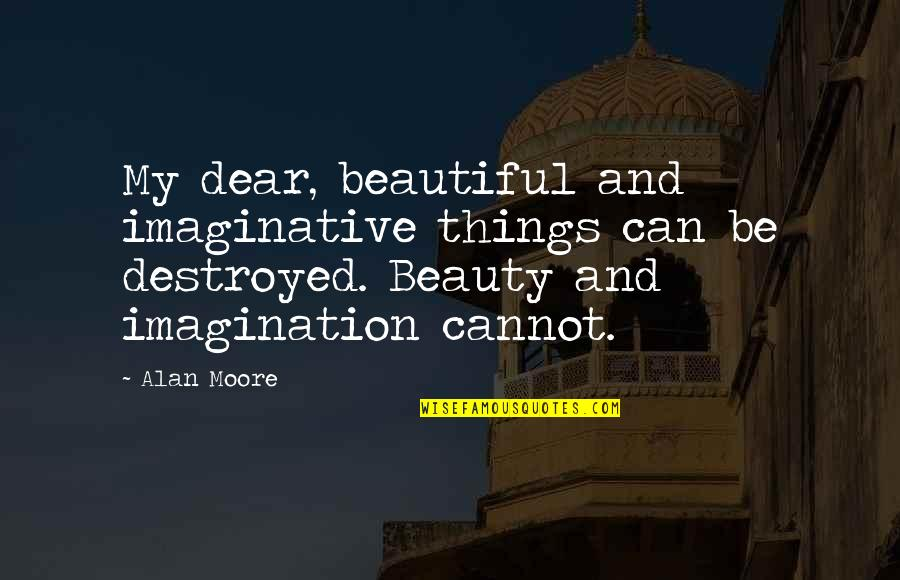 Beautiful Things Quotes By Alan Moore: My dear, beautiful and imaginative things can be