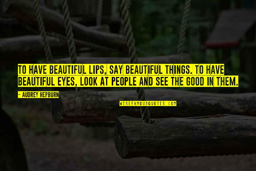 Beautiful Things Quotes By Audrey Hepburn: To have beautiful lips, say beautiful things. To