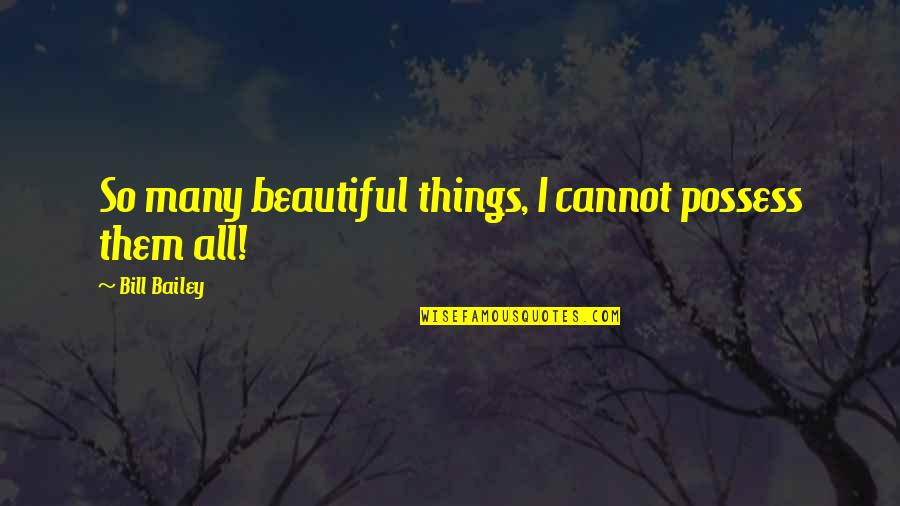 Beautiful Things Quotes By Bill Bailey: So many beautiful things, I cannot possess them