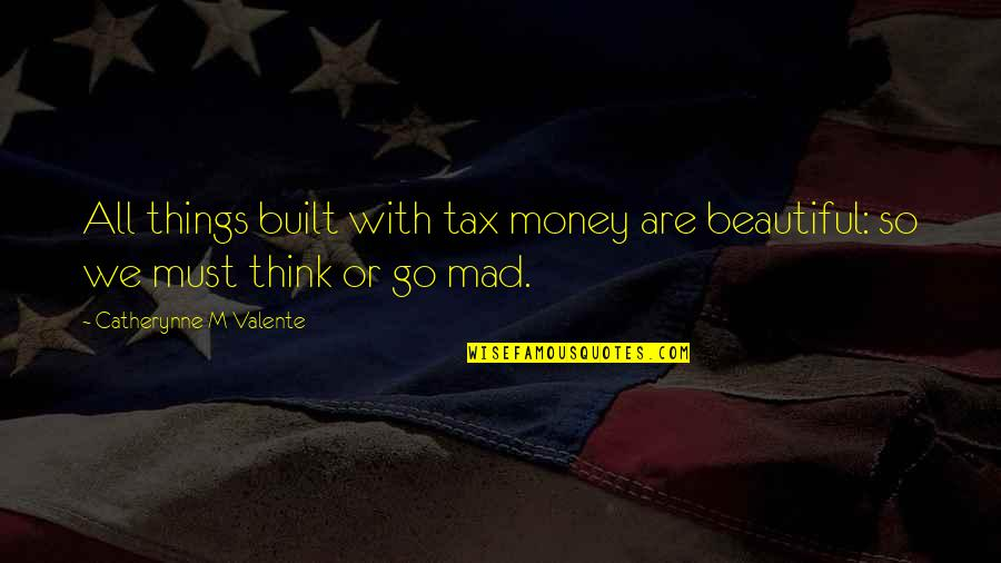 Beautiful Things Quotes By Catherynne M Valente: All things built with tax money are beautiful: