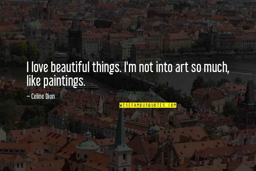 Beautiful Things Quotes By Celine Dion: I love beautiful things. I'm not into art